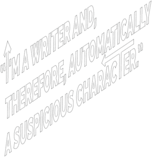 I'm a writer and, therefore, automatically a suspicious character.