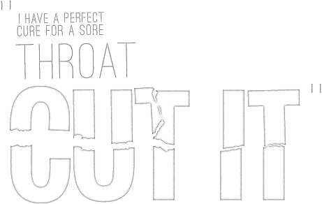 I have a perfect cure for a sore throat: CUT IT.